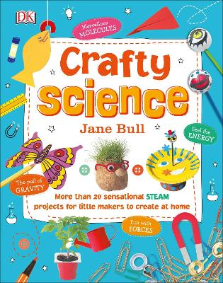 Crafty Science: More than 20 Sensational STEAM Projects to Create at Home by Jane Bull