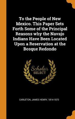 To the People of New Mexico. This Paper Sets Forth Some of the Principal Reasons Why the Navajo Indians Have Been Located Upon a Reservation at the Bosque Redondo by James Carleton