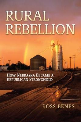 Rural Rebellion: How Nebraska Became a Republican Stronghold by Ross Benes