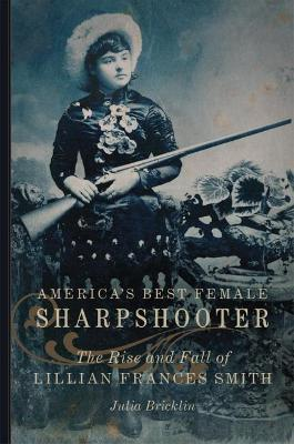 America's Best Female Sharpshooter: The Rise and Fall of Lillian Frances Smith by Julia Bricklin