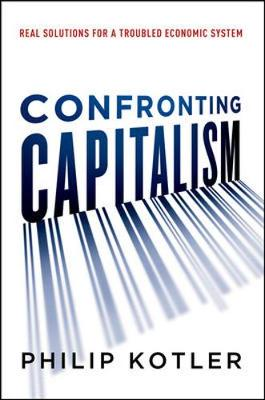 Confronting Capitalism: Real Solutions for a Troubled Economic System by Philip Kotler