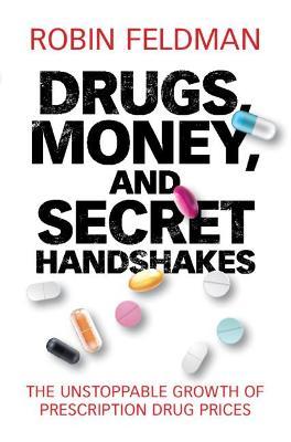 Drugs, Money, and Secret Handshakes: The Unstoppable Growth of Prescription Drug Prices by Robin Feldman