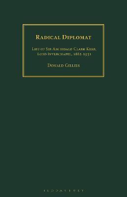 Radical Diplomat: Life of Sir Archibald Clark Kerr, Lord Inverchapel, 1882-1951 by Donald Gillies