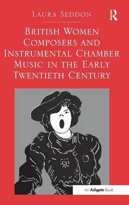 British Women Composers and Instrumental Chamber Music in the Early Twentieth Century by Laura Seddon
