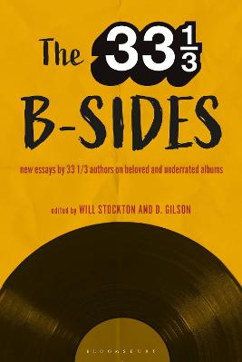 The 33 1/3 B-sides: New Essays by 33 1/3 Authors on Beloved and Underrated Albums by Will Stockton