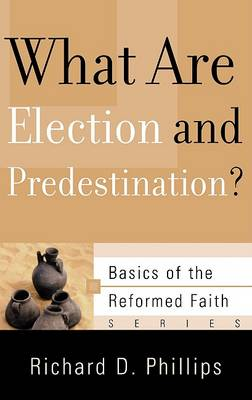 What Are Election and Predestination? by Richard D Phillips