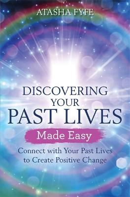Discovering Your Past Lives Made Easy: Connect with Your Past Lives to Create Positive Change by Atasha Fyfe
