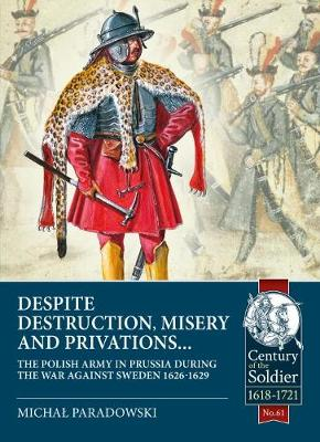 Despite Destruction, Misery and Privations...: The Polish Army in Prussia During the War Against Sweden 1626-1629 by Michal Paradowski