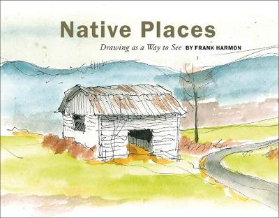 Native Places: Drawing as a Way to See by Frank Harmon