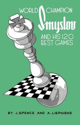 World Champion Smyslov and His 120 Best Games by Alexander Liepnieks