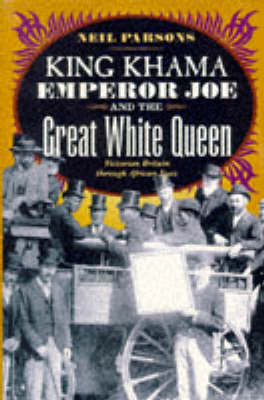 King Khama, Emperor Joe and the Great White Queen by Neil Parsons