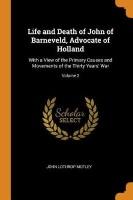 Life and Death of John of Barneveld, Advocate of Holland: With a View of the Primary Causes and Movements of the Thirty Years' War; Volume 2 by John Lothrop Motley