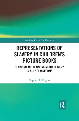 Representations of Slavery in Children's Picture Books: Teaching and Learning about Slavery in K-12 Classrooms by Raphael E. Rogers