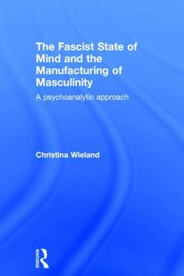 The Fascist State of Mind and the Manufacturing of Masculinity by Christina Wieland