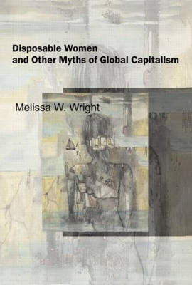 Disposable Women and Other Myths of Global Capitalism by Melissa Wright