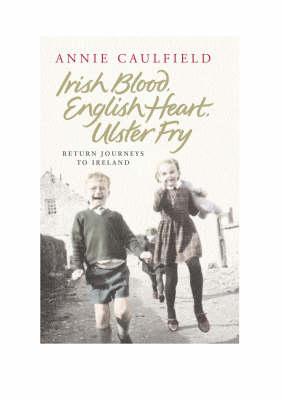Irish Blood, English Heart, Ulster Fry: Return Journeys to Northern Ireland by Annie Caulfield