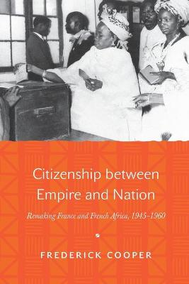 Citizenship between Empire and Nation by Frederick Cooper