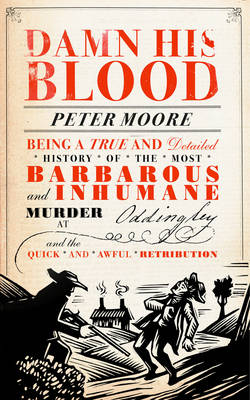 Damn His Blood: Being a True and Detailed History of the Most Barbarous and Inhumane Murder at Oddingley and the Quick and Awful Retribution by Peter Moore