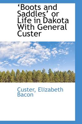 Boots and Saddles? or Life in Dakota with General Custer by Elizabeth Bacon Custer