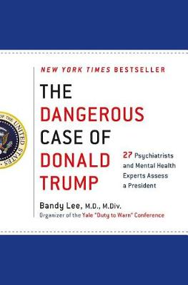 The Dangerous Case of Donald Trump by Bandy X. Lee