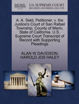 A. A. Sekt, Petitioner, V. the Justice's Court of San Rafael Township, County of Marin, State of California. U.S. Supreme Court Transcript of Record with Supporting Pleadings by Alan W Davidson