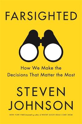 Farsighted: How We Make the Decisions that Matter the Most by Steven Johnson