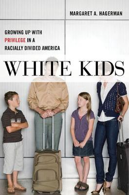 White Kids: Growing Up with Privilege in a Racially Divided America by Margaret A. Hagerman