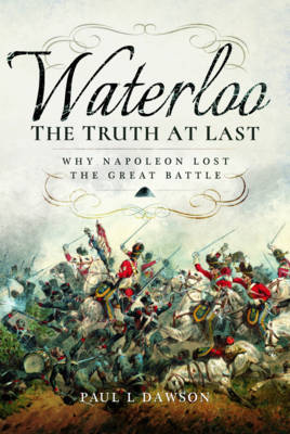 Waterloo: The Truth at Last by Paul L. Dawson