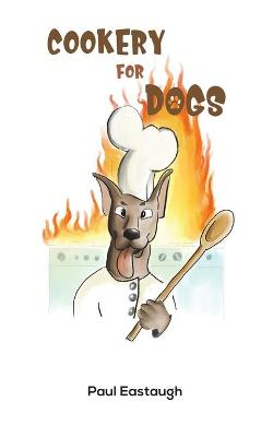 Cookery for Dogs by Paul Eastaugh