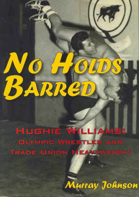 No Holds Barred: The Life and Times of Hughie Williams by Murray Johnson