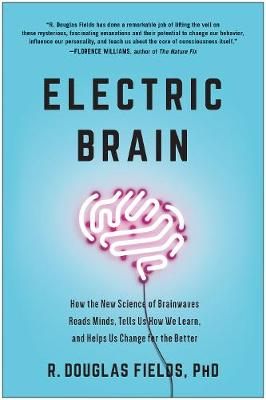 Electric Brain: How the New Science of Brainwaves Reads Minds, Tells Us How We Learn, and Helps Us Change for the Better by R. Douglas Fields