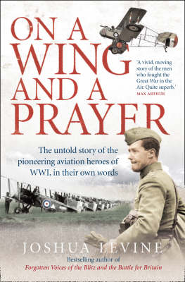 On a Wing and a Prayer: The Untold Story of the Pioneering Aviation Heroes of WWI, in Their Own Words by Joshua Levine