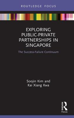 Exploring Public-Private Partnerships in Singapore: The Success-Failure Continuum by Soojin Kim