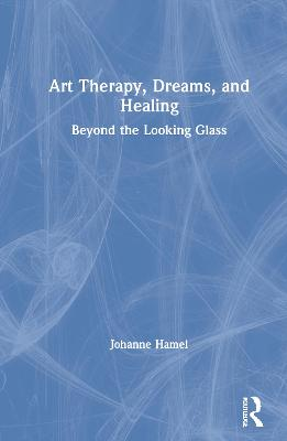Art Therapy, Dreams, and Healing: Beyond the Looking Glass by Johanne Hamel