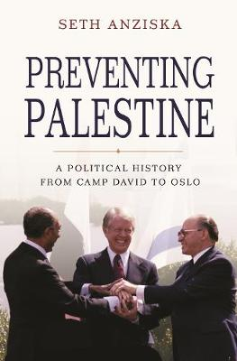 Preventing Palestine: A Political History from Camp David to Oslo by Seth Anziska