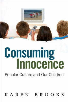 Consuming Innocence: Popular culture and our children by Karen Brooks