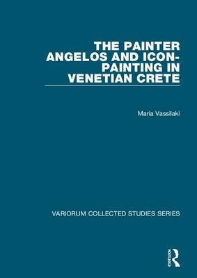 The Painter Angelos and Icon-Painting in Venetian Crete by Maria Vassilaki
