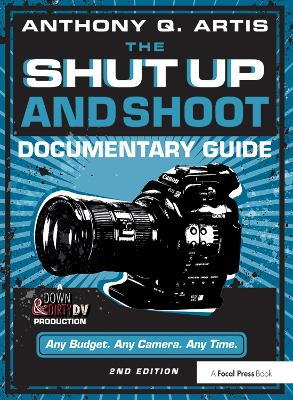 The The Shut Up and Shoot Documentary Guide: A Down & Dirty DV Production by Anthony Q. Artis