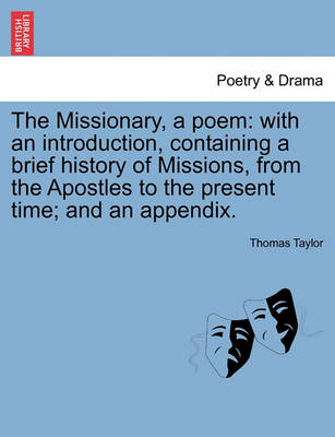 The Missionary, a Poem: With an Introduction, Containing a Brief History of Missions, from the Apostles to the Present Time; And an Appendix. by Thomas Taylor