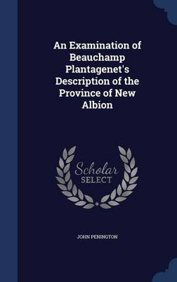 An Examination of Beauchamp Plantagenet's Description of the Province of New Albion by John Penington