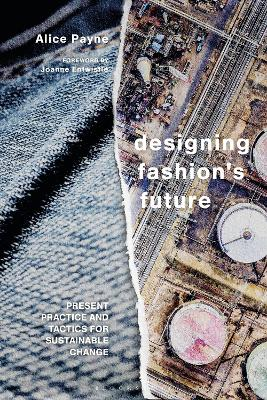 Designing Fashion's Future: Present Practice and Tactics for Sustainable Change by Dr Alice Payne
