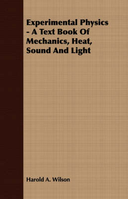 Experimental Physics - A Text Book Of Mechanics, Heat, Sound And Light by Harold A. Wilson