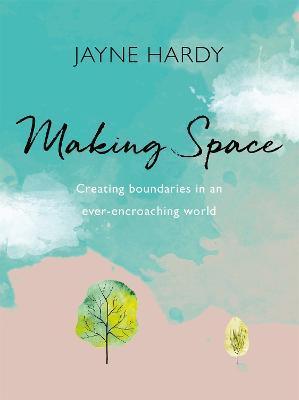 Making Space: Creating boundaries in an ever-encroaching world by Jayne Hardy