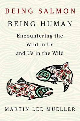 Being Salmon, Being Human by Martin Lee Mueller