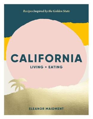 California: Living + Eating: Recipes Inspired by the Golden State by Eleanor Maidment