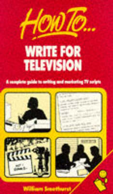How to Write for Television: A Complete Guide to Writing and Marketing TV Scripts by William Smethurst