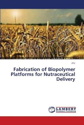 Fabrication of Biopolymer Platforms for Nutraceutical Delivery by Ji Li
