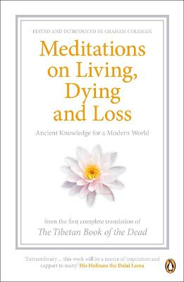 Meditations on Living, Dying and Loss: Ancient Knowledge for a Modern World from the Tibetan Book of the Dead by Graham Coleman