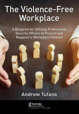 The Violence-Free Workplace: A Blueprint for Utilizing Professional Security Officers to Prevent and Respond to Workplace Violence book