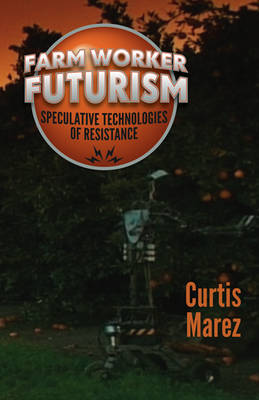 Farm Worker Futurism by Curtis Marez